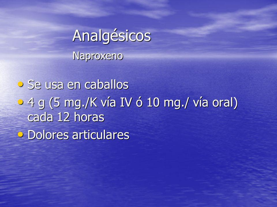 Analgésicos Naproxeno Se usa en caballos Se usa en caballos 4 g (5 mg./K vía IV ó 10 mg./ vía oral) cada 12 horas 4 g (5 mg./K vía IV ó 10 mg./ vía or