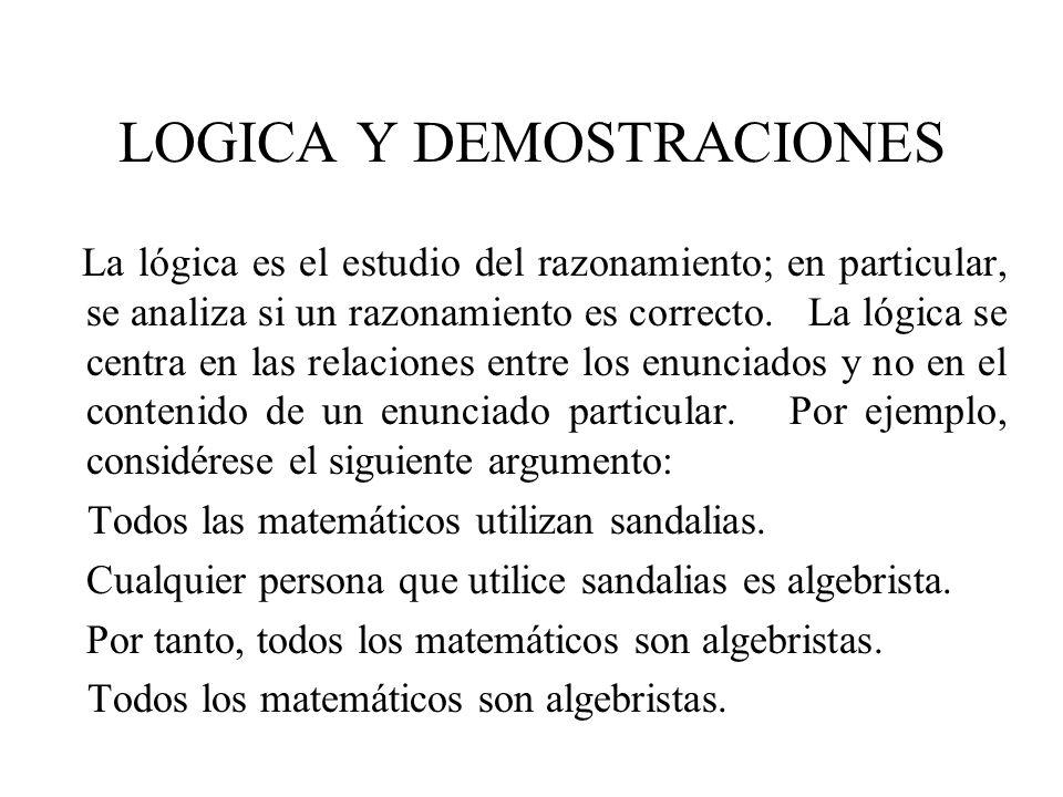 LOGICA Y DEMOSTRACIONES La lógica es el estudio del razonamiento; en particular, se analiza si un razonamiento es correcto. La lógica se centra en las