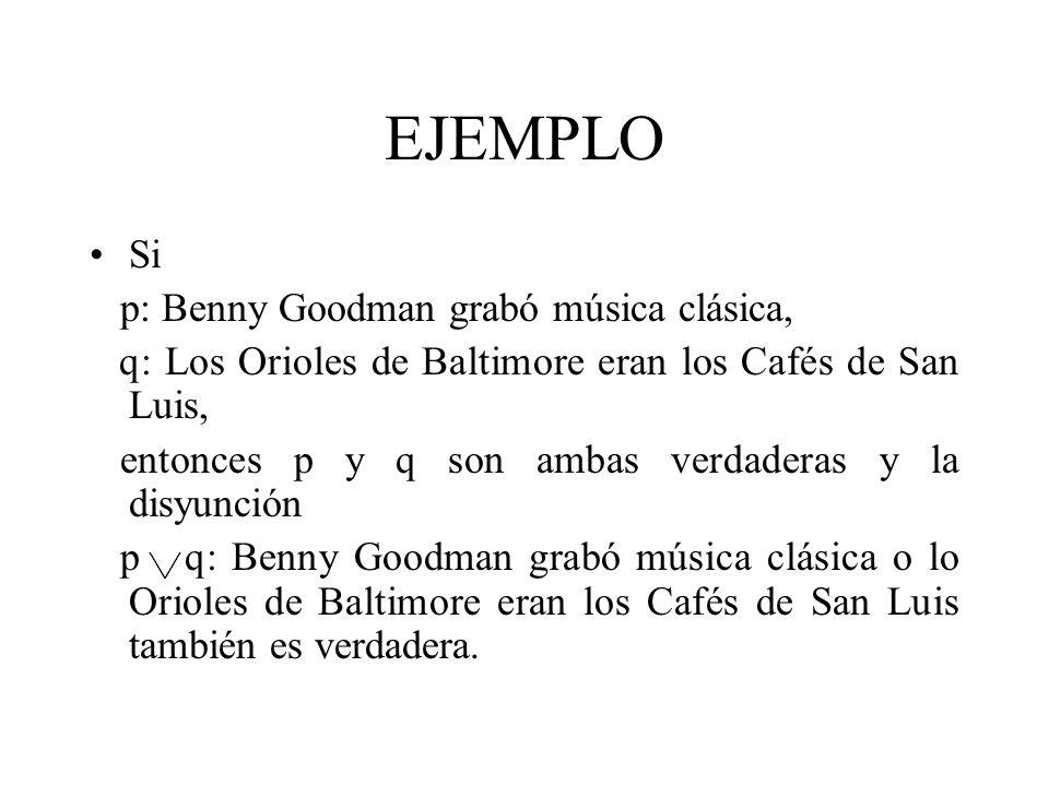 EJEMPLO Si p: Benny Goodman grabó música clásica, q: Los Orioles de Baltimore eran los Cafés de San Luis, entonces p y q son ambas verdaderas y la dis