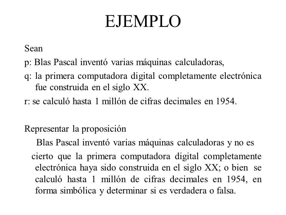 EJEMPLO Sean p: Blas Pascal inventó varias máquinas calculadoras, q: la primera computadora digital completamente electrónica fue construida en el sig