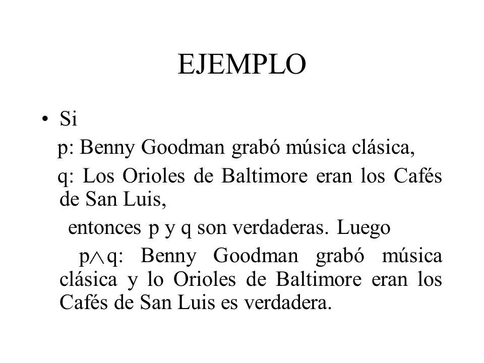 EJEMPLO Si p: Benny Goodman grabó música clásica, q: Los Orioles de Baltimore eran los Cafés de San Luis, entonces p y q son verdaderas. Luego p q: Be