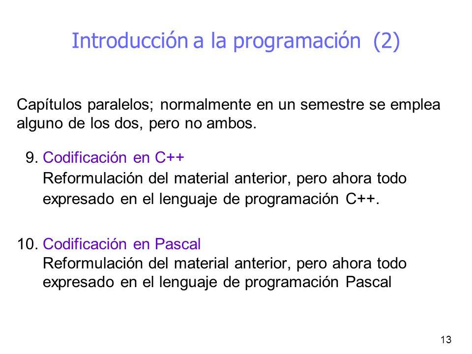 13 Introducción a la programación (2) Capítulos paralelos; normalmente en un semestre se emplea alguno de los dos, pero no ambos. 9. Codificación en C