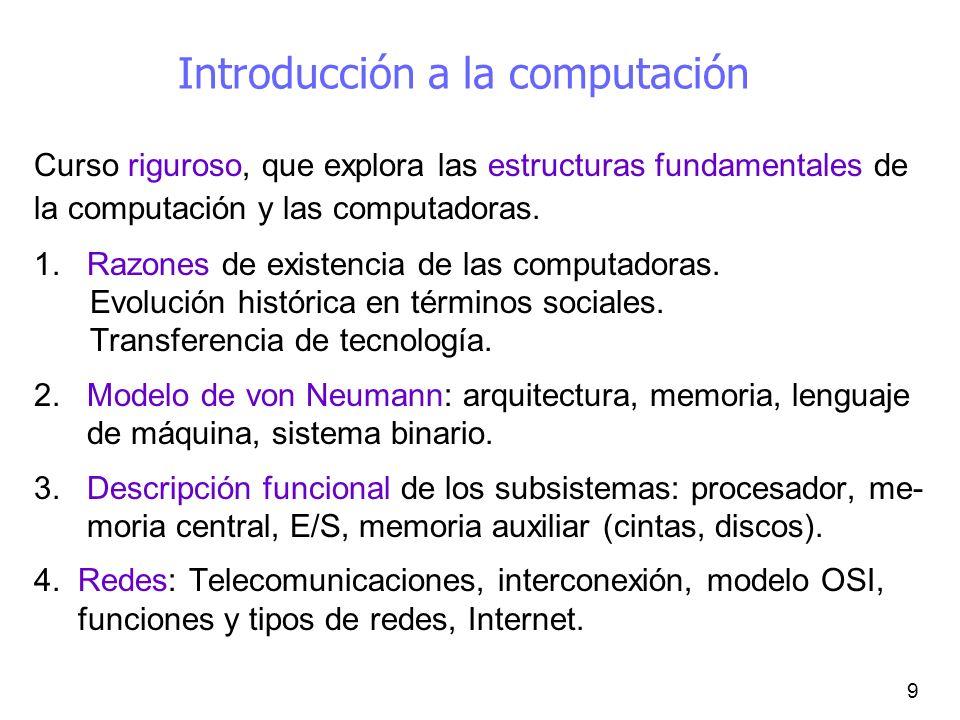 9 Introducción a la computación Curso riguroso, que explora las estructuras fundamentales de la computación y las computadoras. 1. Razones de existenc