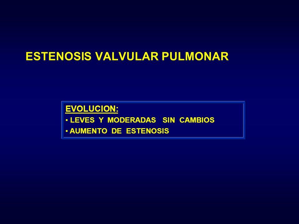 EVOLUCION: LEVES Y MODERADAS SIN CAMBIOS AUMENTO DE ESTENOSIS ESTENOSIS VALVULAR PULMONAR