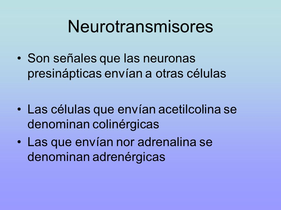 Neurotransmisores Son señales que las neuronas presinápticas envían a otras células Las células que envían acetilcolina se denominan colinérgicas Las