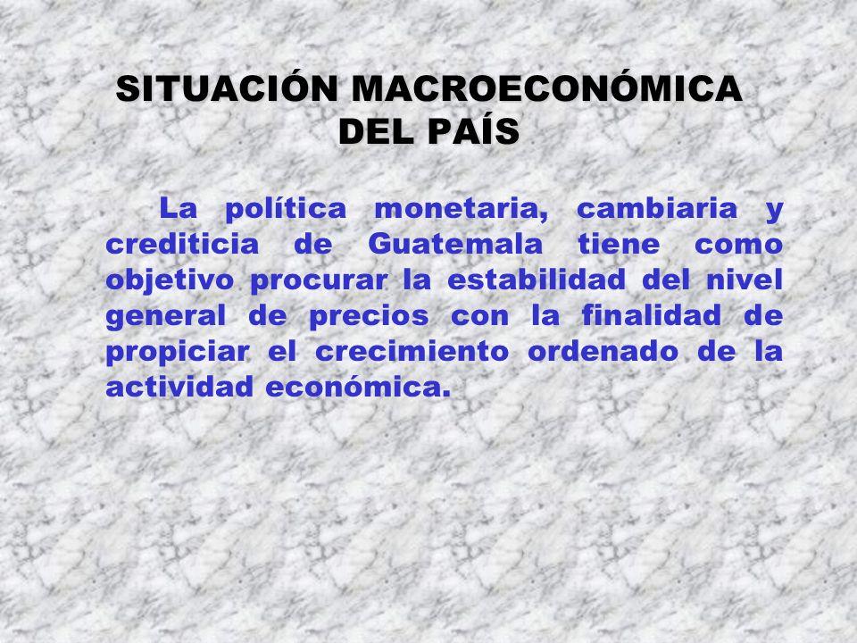 SITUACIÓN MACROECONÓMICA DEL PAÍS La política monetaria, cambiaria y crediticia de Guatemala tiene como objetivo procurar la estabilidad del nivel gen