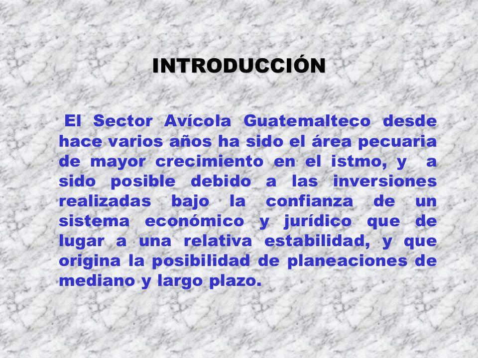 INTRODUCCIÓN El Sector Avícola Guatemalteco desde hace varios años ha sido el área pecuaria de mayor crecimiento en el istmo, y a sido posible debido