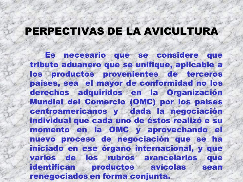 PERPECTIVAS DE LA AVICULTURA Es necesario que se considere que tributo aduanero que se unifique, aplicable a los productos provenientes de terceros pa