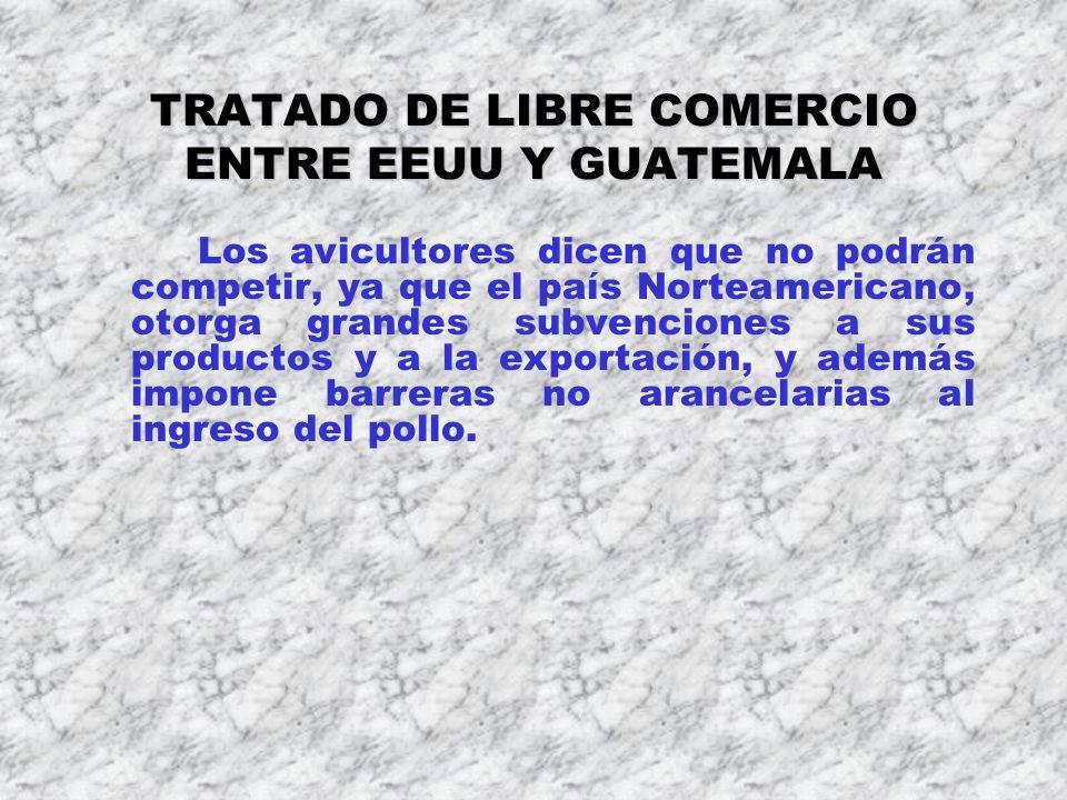 TRATADO DE LIBRE COMERCIO ENTRE EEUU Y GUATEMALA Los avicultores dicen que no podrán competir, ya que el país Norteamericano, otorga grandes subvencio