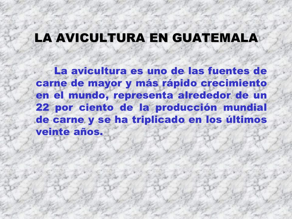 LA AVICULTURA EN GUATEMALA La avicultura es uno de las fuentes de carne de mayor y más rápido crecimiento en el mundo, representa alrededor de un 22 p