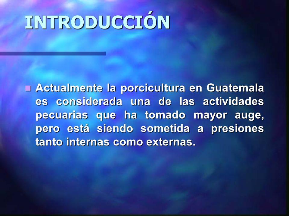 INTRODUCCIÓN Actualmente la porcicultura en Guatemala es considerada una de las actividades pecuarias que ha tomado mayor auge, pero está siendo somet