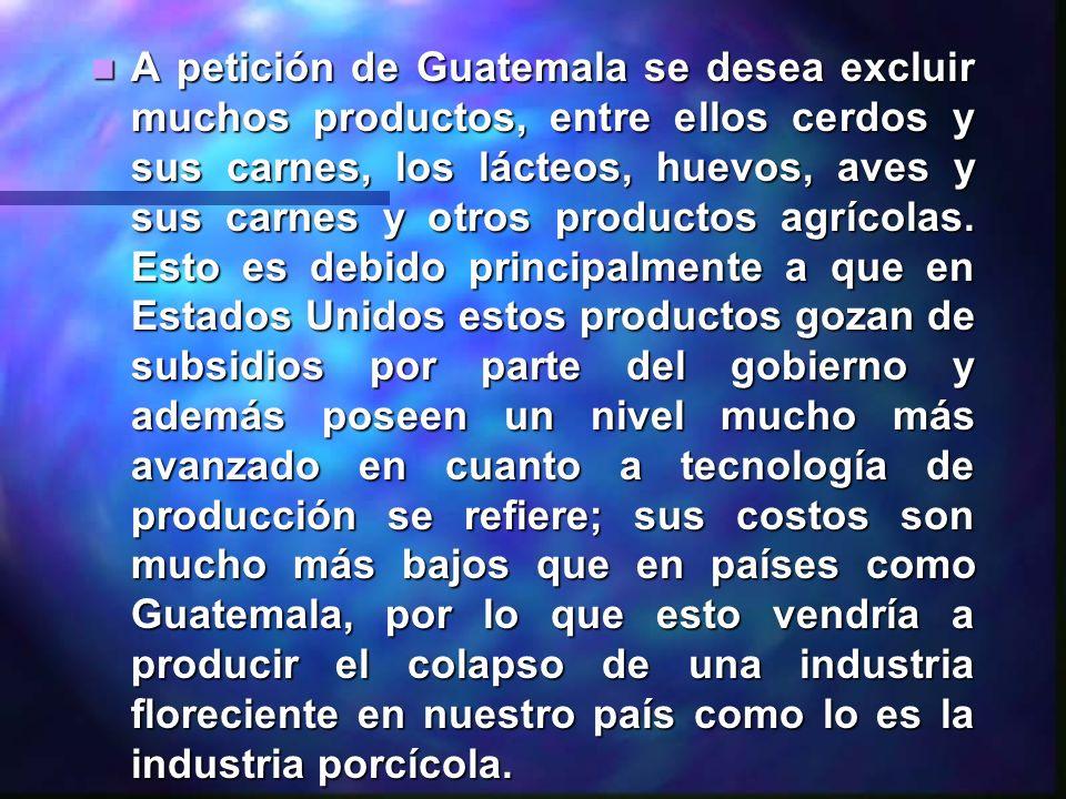 A petición de Guatemala se desea excluir muchos productos, entre ellos cerdos y sus carnes, los lácteos, huevos, aves y sus carnes y otros productos a