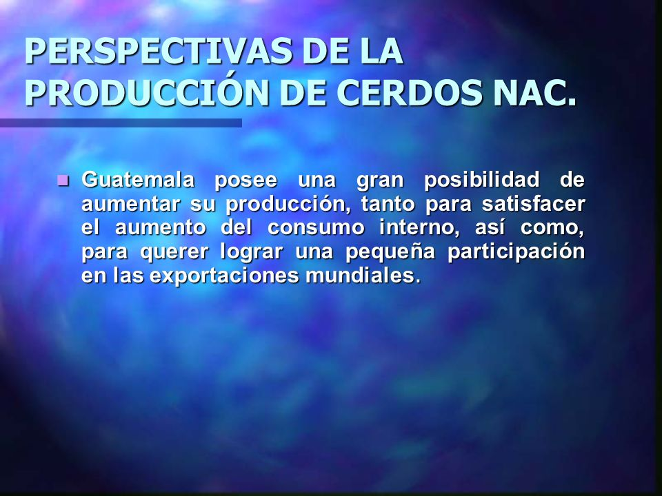 PERSPECTIVAS DE LA PRODUCCIÓN DE CERDOS NAC. Guatemala posee una gran posibilidad de aumentar su producción, tanto para satisfacer el aumento del cons
