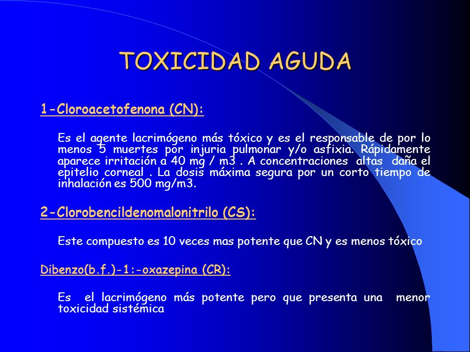 TOXICIDAD AGUDA 1-Cloroacetofenona (CN): Es el agente lacrimógeno más tóxico y es el responsable de por lo menos 5 muertes por injuria pulmonar y/o as