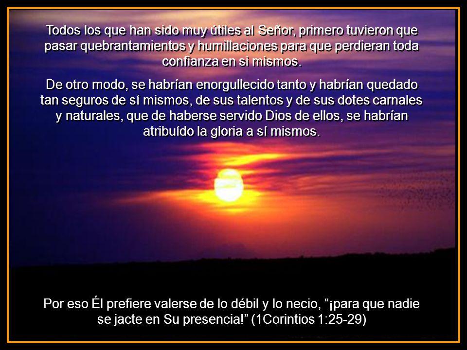 Todos los que han sido muy útiles al Señor, primero tuvieron que pasar quebrantamientos y humillaciones para que perdieran toda confianza en si mismos.