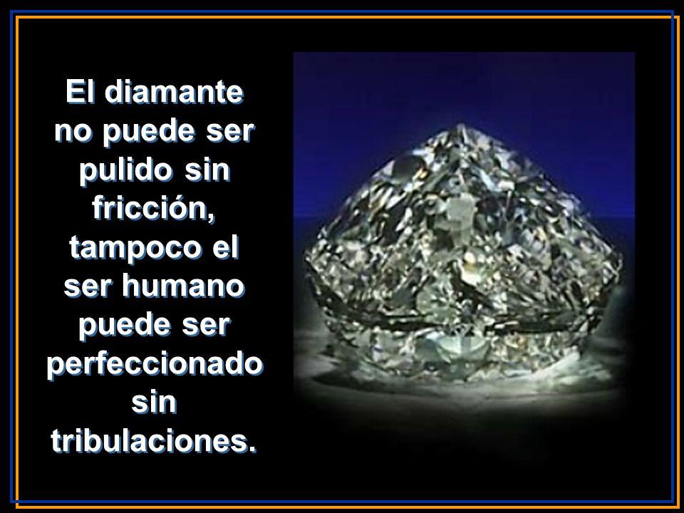El diamante no puede ser pulido sin fricción, tampoco el ser humano puede ser perfeccionado sin tribulaciones.