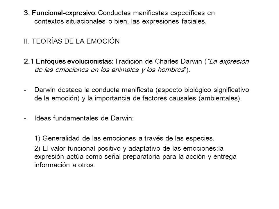 3. Funcional-expresivo: Conductas manifiestas específicas en contextos situacionales o bien, las expresiones faciales. II. TEORÍAS DE LA EMOCIÓN 2.1 E