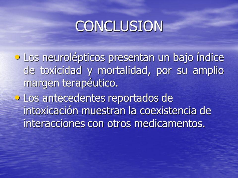 CONCLUSION Los neurolépticos presentan un bajo índice de toxicidad y mortalidad, por su amplio margen terapéutico. Los neurolépticos presentan un bajo