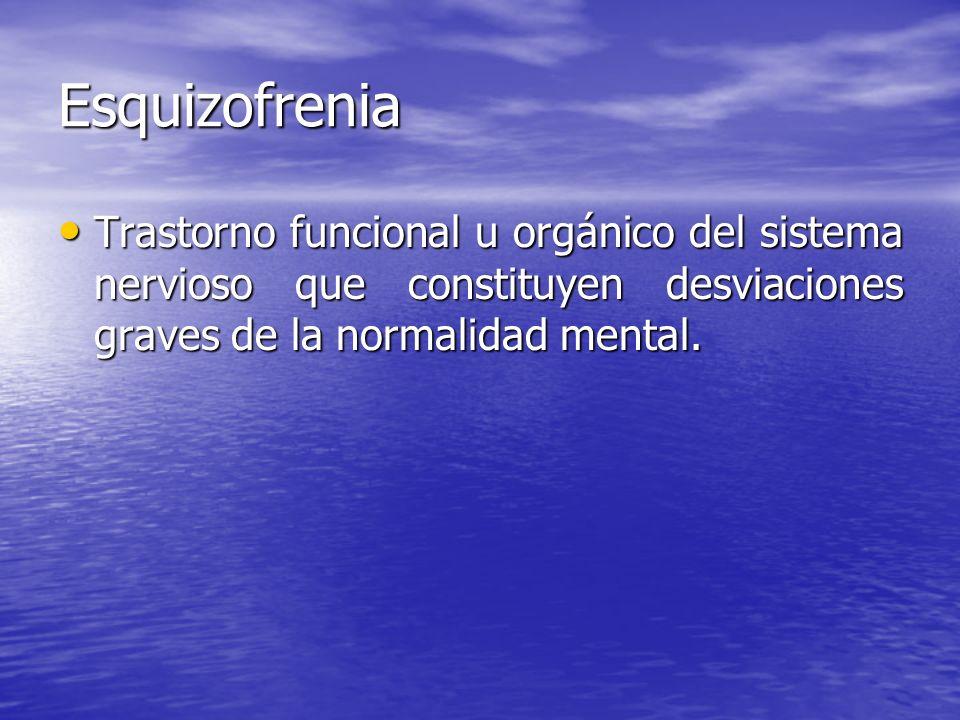 Esquizofrenia Trastorno funcional u orgánico del sistema nervioso que constituyen desviaciones graves de la normalidad mental. Trastorno funcional u o