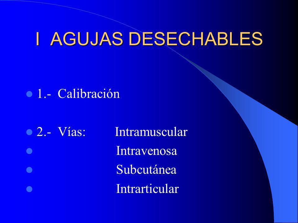 I AGUJAS DESECHABLES 1.- Calibración 2.- Vías:Intramuscular Intravenosa Subcutánea Intrarticular