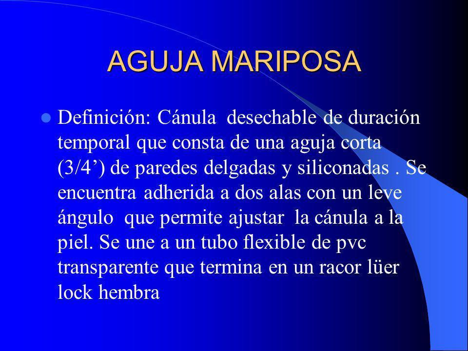 AGUJA MARIPOSA Definición: Cánula desechable de duración temporal que consta de una aguja corta (3/4) de paredes delgadas y siliconadas. Se encuentra