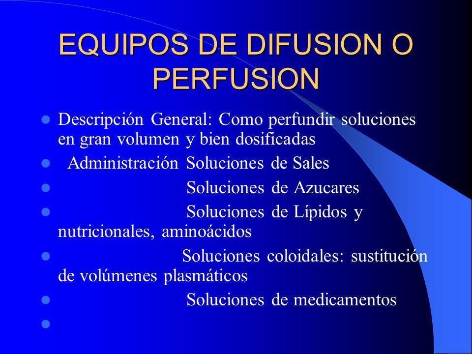 EQUIPOS DE DIFUSION O PERFUSION Descripción General: Como perfundir soluciones en gran volumen y bien dosificadas Administración Soluciones de Sales S
