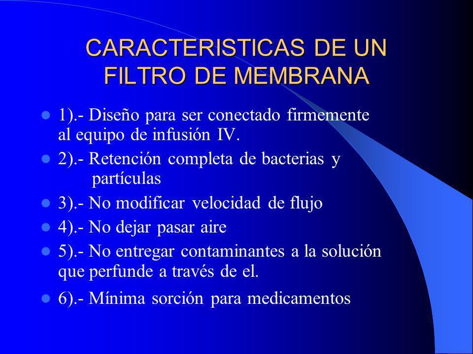 CARACTERISTICAS DE UN FILTRO DE MEMBRANA 1).- Diseño para ser conectado firmemente al equipo de infusión IV. 2).- Retención completa de bacterias y pa