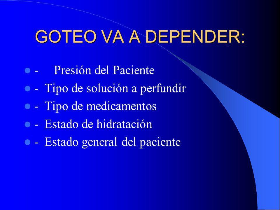 GOTEO VA A DEPENDER: - Presión del Paciente - Tipo de solución a perfundir - Tipo de medicamentos - Estado de hidratación - Estado general del pacient