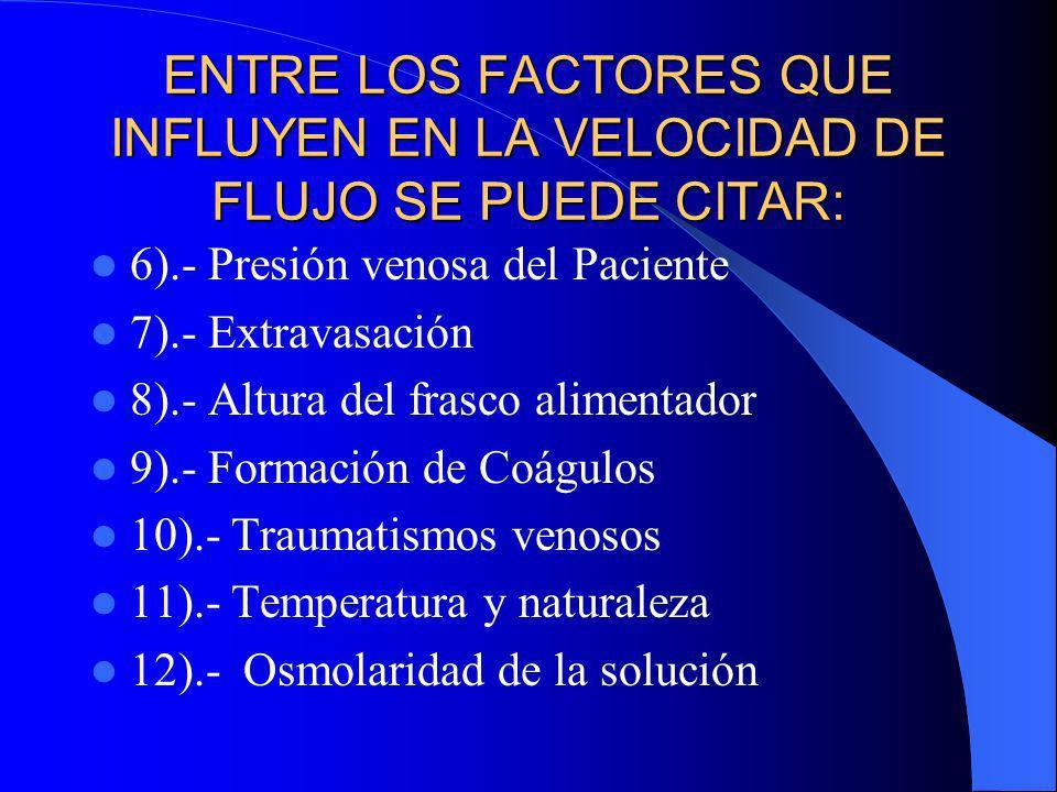 ENTRE LOS FACTORES QUE INFLUYEN EN LA VELOCIDAD DE FLUJO SE PUEDE CITAR: 6).- Presión venosa del Paciente 7).- Extravasación 8).- Altura del frasco al