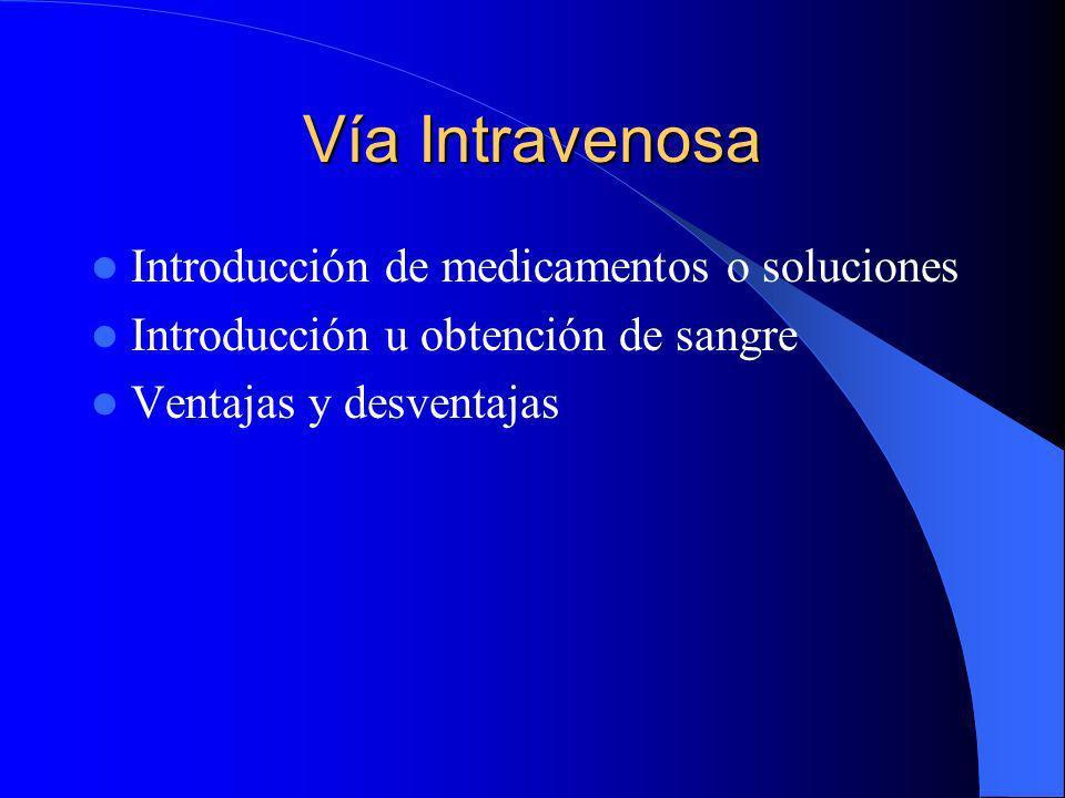 Vía Intravenosa Introducción de medicamentos o soluciones Introducción u obtención de sangre Ventajas y desventajas