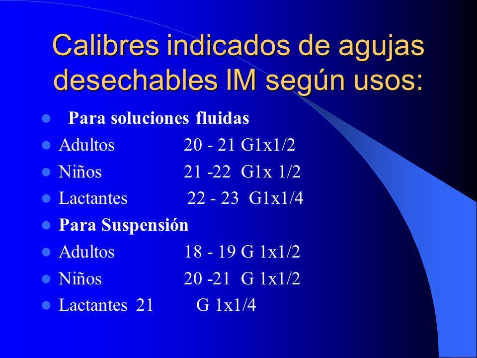 Calibres indicados de agujas desechables IM según usos: Para soluciones fluidas Adultos20 - 21 G1x1/2 Niños21 -22 G1x 1/2 Lactantes 22 - 23 G1x1/4 Par