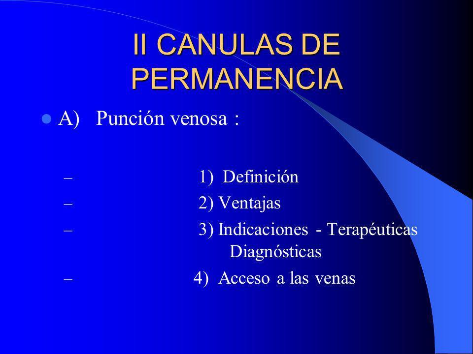 II CANULAS DE PERMANENCIA A) Punción venosa : – 1) Definición – 2) Ventajas – 3) Indicaciones - Terapéuticas Diagnósticas – 4) Acceso a las venas