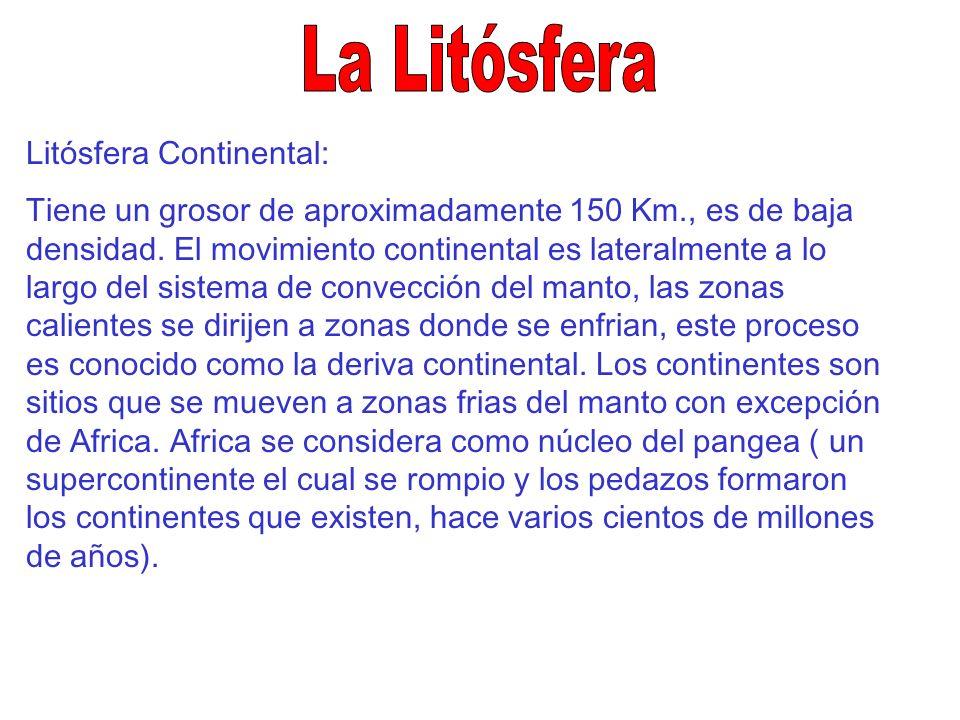 Litósfera Continental: Tiene un grosor de aproximadamente 150 Km., es de baja densidad. El movimiento continental es lateralmente a lo largo del siste