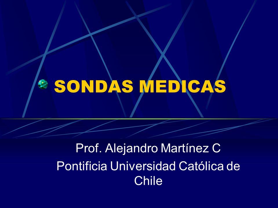 SONDAS MEDICAS Prof. Alejandro Martínez C Pontificia Universidad Católica de Chile