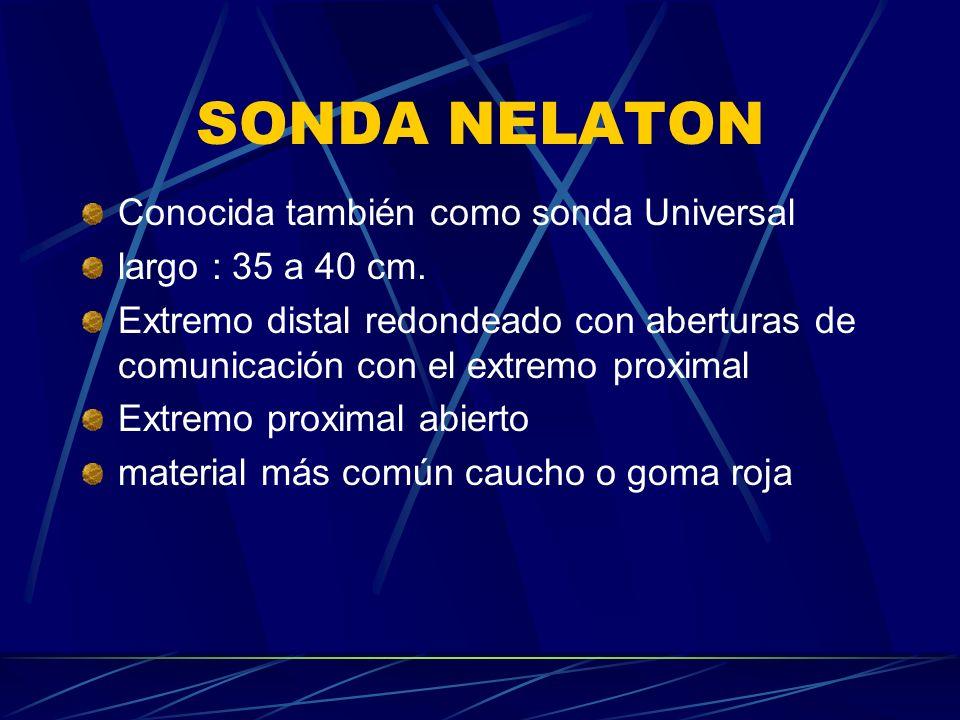 SONDA NELATON Conocida también como sonda Universal largo : 35 a 40 cm. Extremo distal redondeado con aberturas de comunicación con el extremo proxima