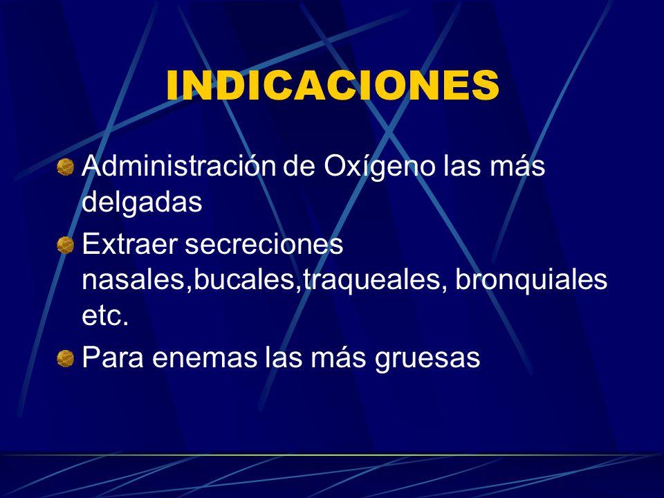 INDICACIONES Administración de Oxígeno las más delgadas Extraer secreciones nasales,bucales,traqueales, bronquiales etc. Para enemas las más gruesas