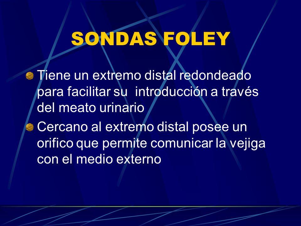 SONDAS FOLEY Tiene un extremo distal redondeado para facilitar su introducción a través del meato urinario Cercano al extremo distal posee un orifico