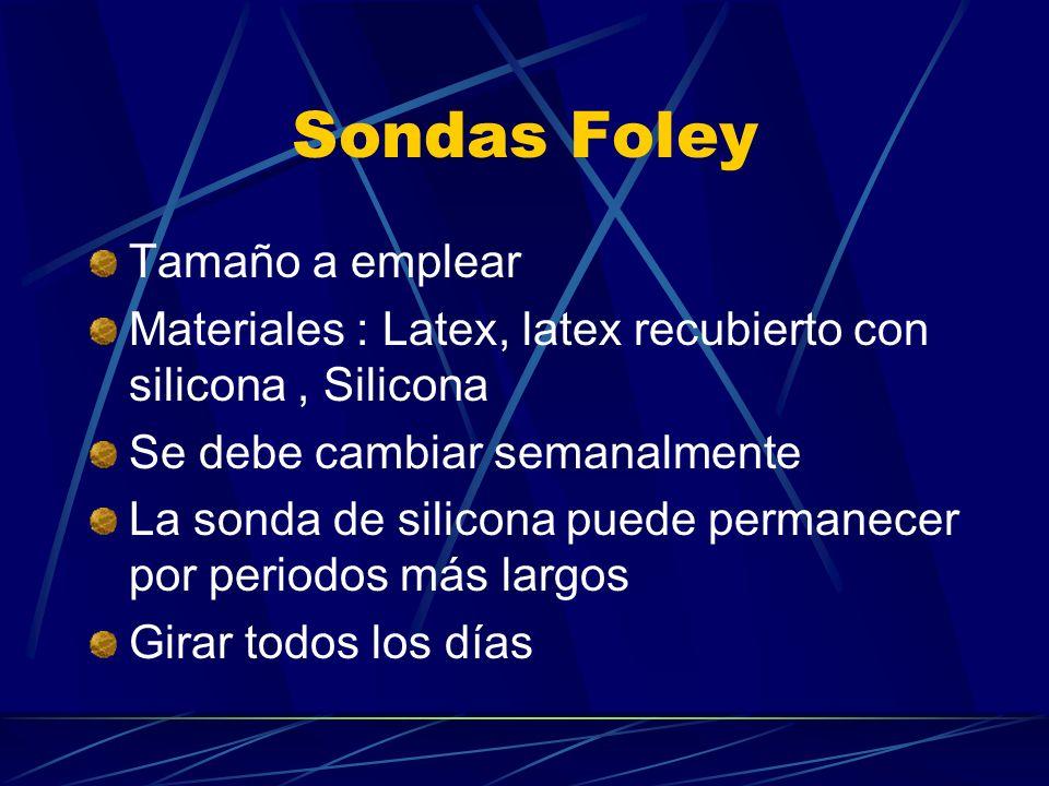 Sondas Foley Tamaño a emplear Materiales : Latex, latex recubierto con silicona, Silicona Se debe cambiar semanalmente La sonda de silicona puede permanecer por periodos más largos Girar todos los días