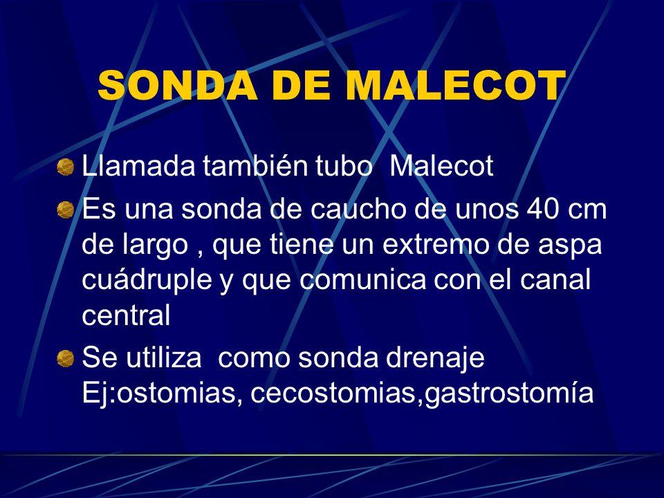 SONDA DE MALECOT Llamada también tubo Malecot Es una sonda de caucho de unos 40 cm de largo, que tiene un extremo de aspa cuádruple y que comunica con el canal central Se utiliza como sonda drenaje Ej:ostomias, cecostomias,gastrostomía