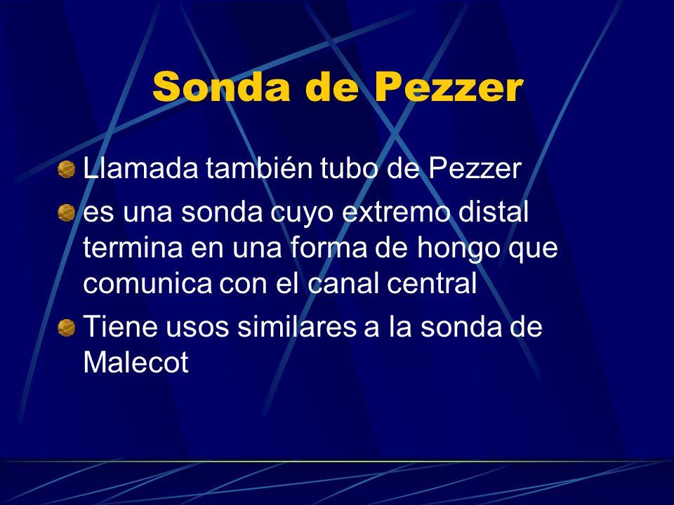 Sonda de Pezzer Llamada también tubo de Pezzer es una sonda cuyo extremo distal termina en una forma de hongo que comunica con el canal central Tiene usos similares a la sonda de Malecot