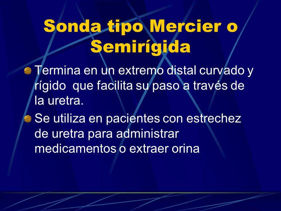 Sonda tipo Mercier o Semirígida Termina en un extremo distal curvado y rígido que facilita su paso a través de la uretra. Se utiliza en pacientes con