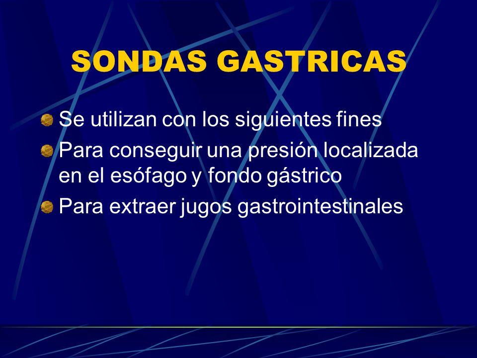 SONDAS GASTRICAS Se utilizan con los siguientes fines Para conseguir una presión localizada en el esófago y fondo gástrico Para extraer jugos gastrointestinales