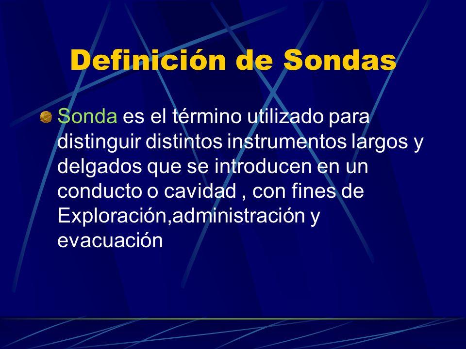 Definición de Sondas Sonda es el término utilizado para distinguir distintos instrumentos largos y delgados que se introducen en un conducto o cavidad, con fines de Exploración,administración y evacuación