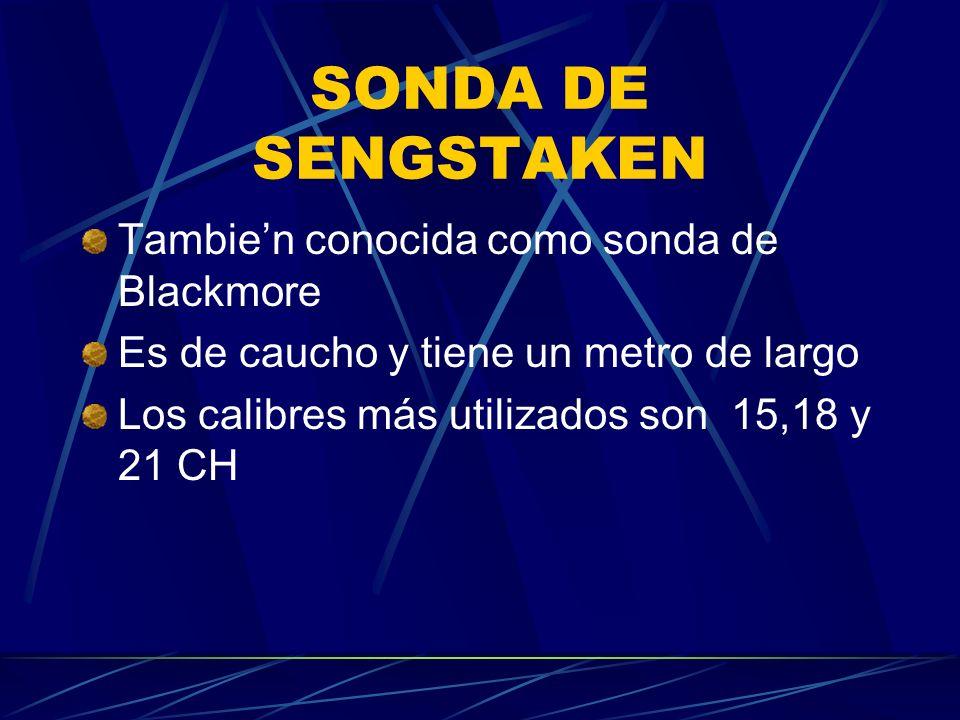 SONDA DE SENGSTAKEN Tambien conocida como sonda de Blackmore Es de caucho y tiene un metro de largo Los calibres más utilizados son 15,18 y 21 CH