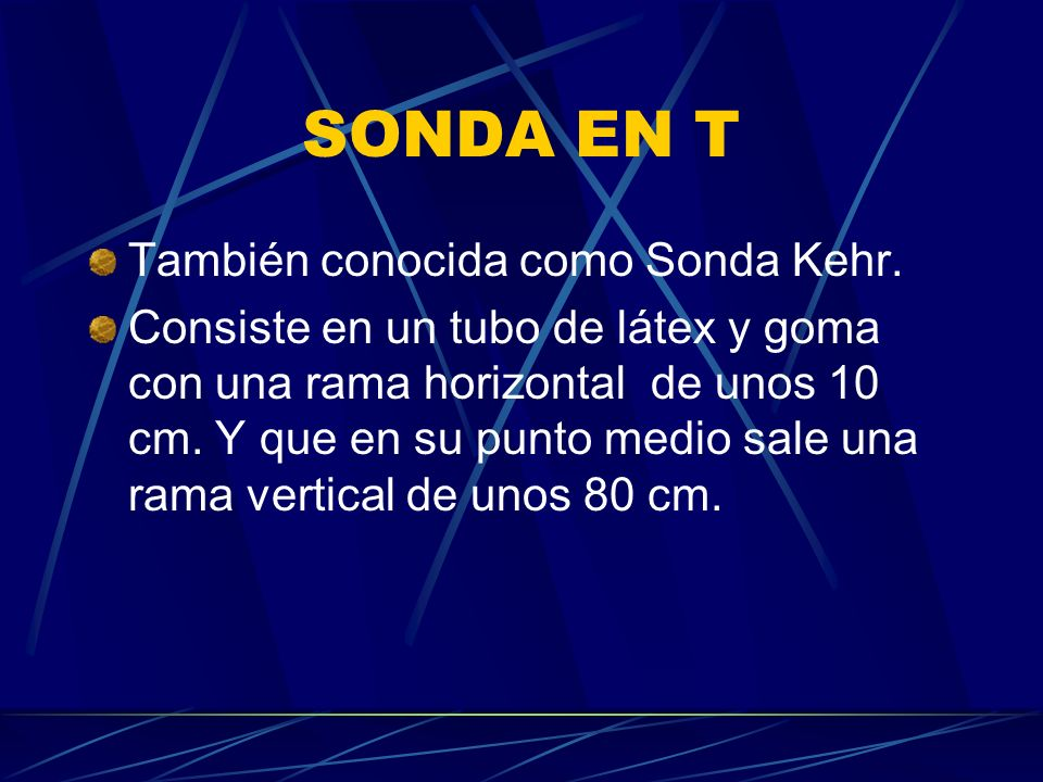 SONDA EN T También conocida como Sonda Kehr. Consiste en un tubo de látex y goma con una rama horizontal de unos 10 cm. Y que en su punto medio sale u
