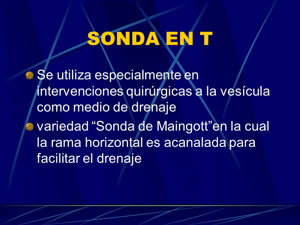 SONDA EN T Se utiliza especialmente en intervenciones quirúrgicas a la vesícula como medio de drenaje variedad Sonda de Maingotten la cual la rama hor
