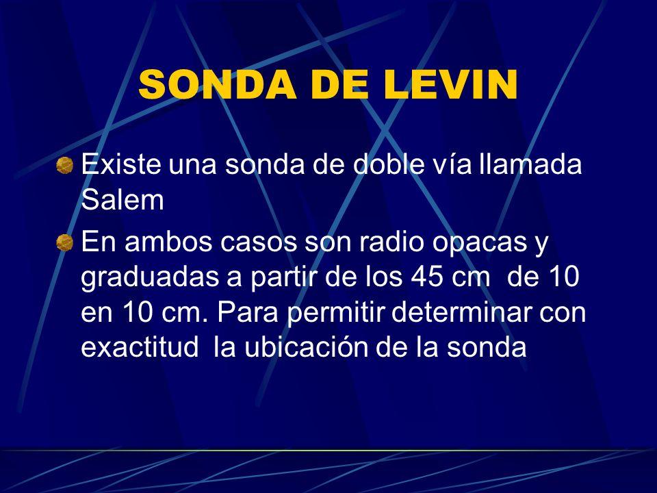 SONDA DE LEVIN Existe una sonda de doble vía llamada Salem En ambos casos son radio opacas y graduadas a partir de los 45 cm de 10 en 10 cm. Para perm