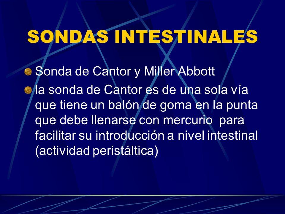 SONDAS INTESTINALES Sonda de Cantor y Miller Abbott la sonda de Cantor es de una sola vía que tiene un balón de goma en la punta que debe llenarse con mercurio para facilitar su introducción a nivel intestinal (actividad peristáltica)