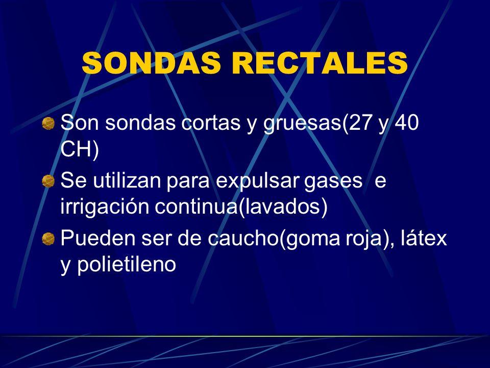 SONDAS RECTALES Son sondas cortas y gruesas(27 y 40 CH) Se utilizan para expulsar gases e irrigación continua(lavados) Pueden ser de caucho(goma roja), látex y polietileno