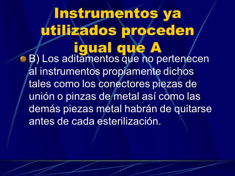 Instrumentos ya utilizados proceden igual que A B) Los aditamentos que no pertenecen al instrumentos propiamente dichos tales como los conectores piezas de unión o pinzas de metal así como las demás piezas metal habrán de quitarse antes de cada esterilización.